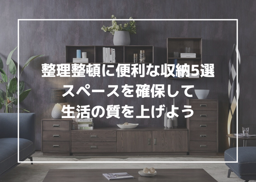 整理整頓に便利な収納グッズ5選!整理整頓して生活の質を上げよう